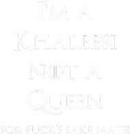 I'm a Khaleesi not a queen