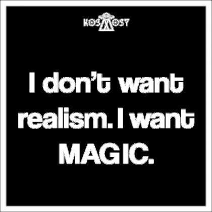 I don't want realism. I want magic!