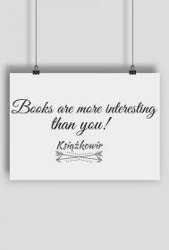 "Plakat ""Books are more interesting than you"""