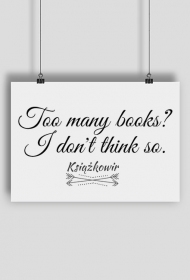 "Plakat ""Too many books? I don't think so"""