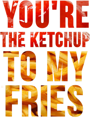 You're the ketchup...