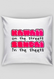 "Kawaii poduszka - ""Kawaii on the streets, senpai in the sheets"""