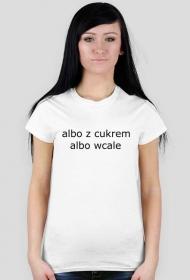 albo z cukrem albo wcale - koszulka damska