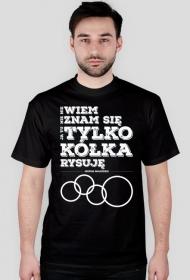 Koszulka - Nie wiem, nie znam się, ja tu tylko kółka rysuję - przed komputerem oczywiście - koszulki nietypowe, śmieszne - chcetomiec.cupsell.pl